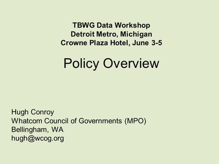 Policy Overview Hugh Conroy Whatcom Council of Governments (MPO) Bellingham, WA TBWG Data Workshop Detroit Metro, Michigan Crowne Plaza Hotel,