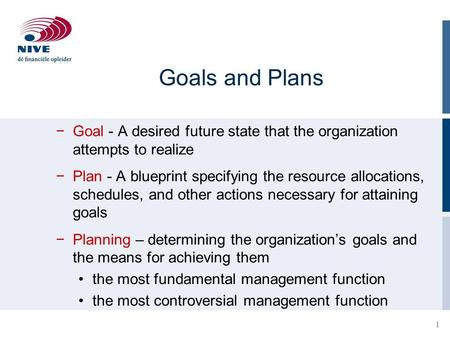 Goals and Plans Goal - A desired future state that the organization attempts to realize Plan - A blueprint specifying the resource allocations, schedules,