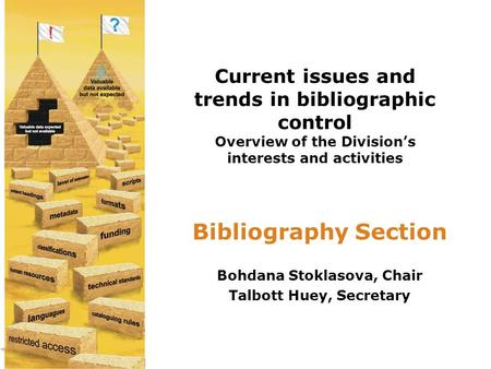 Current issues and trends in bibliographic control Overview of the Division's interests and activities Bibliography Section Bohdana Stoklasova, Chair Talbott.