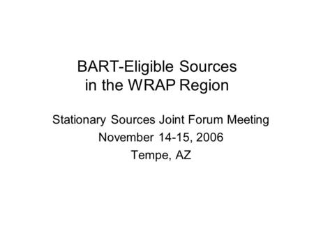 BART-Eligible Sources in the WRAP Region Stationary Sources Joint Forum Meeting November 14-15, 2006 Tempe, AZ.