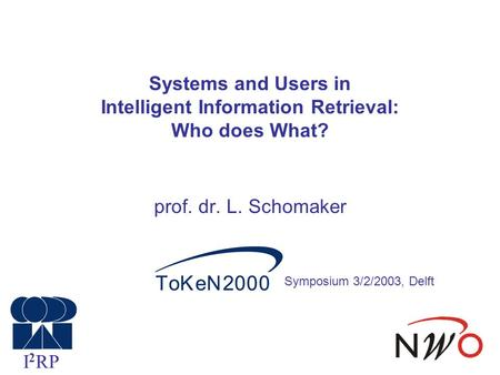 Systems and Users in Intelligent Information Retrieval: Who does What? prof. dr. L. Schomaker I 2 RP Symposium 3/2/2003, Delft.