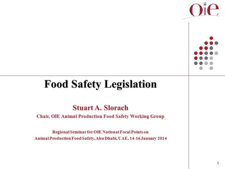 1 Food Safety Legislation Stuart A. Slorach Chair, OIE Animal Production Food Safety Working Group Regional Seminar for OIE National Focal Points on Animal.