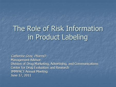The Role of Risk Information in Product Labeling Catherine Gray, PharmD Management Advisor Division of Drug Marketing, Advertising, and Communications.
