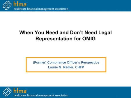 When You Need and Don't Need Legal Representation for OMIG (Former) Compliance Officer's Perspective Laurie G. Radler, CHFP.