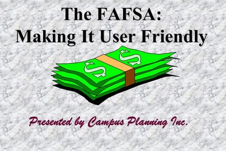 The FAFSA: Making It User Friendly Presented by Campus Planning Inc.