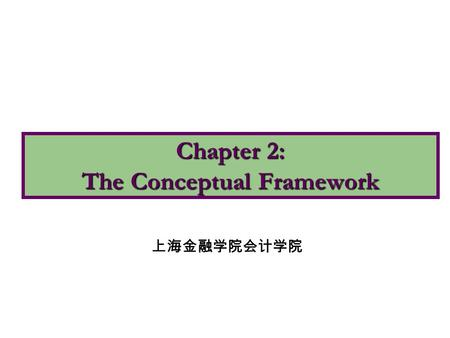 Chapter 2: The Conceptual Framework 上海金融学院会计学院. 1.Describe the usefulness of a conceptual framework. 2.Describe the FASB's efforts to construct a conceptual.