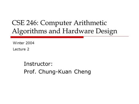 CSE 246: Computer Arithmetic Algorithms and Hardware Design Instructor: Prof. Chung-Kuan Cheng Winter 2004 Lecture 2.
