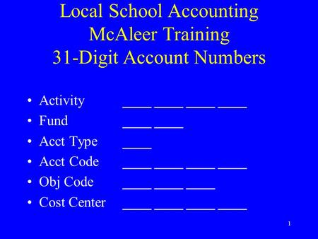 1 Local School Accounting McAleer Training 31-Digit Account Numbers Activity________________ Fund________ Acct Type____ Acct Code________________ Obj.