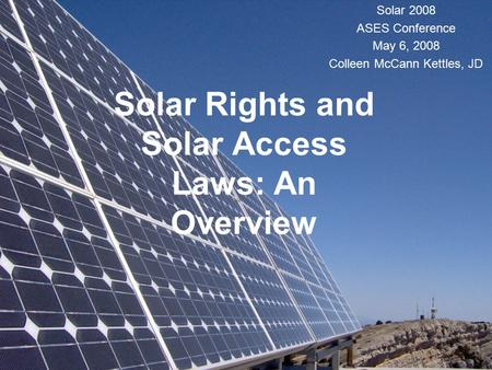 Solar Rights and Solar Access Laws: An Overview Solar 2008 ASES Conference May 6, 2008 Colleen McCann Kettles, JD.