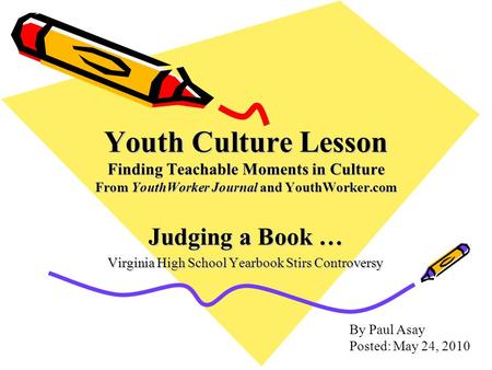 Youth Culture Lesson Finding Teachable Moments in Culture From YouthWorker Journal and YouthWorker.com Judging a Book … Virginia High School Yearbook Stirs.