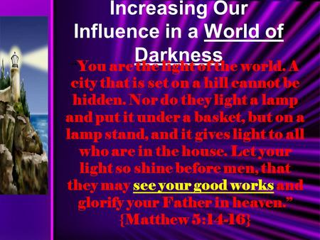 "Increasing Our Influence in a World of Darkness "" You are the light of the world. A city that is set on a hill cannot be hidden. Nor do they light a lamp."