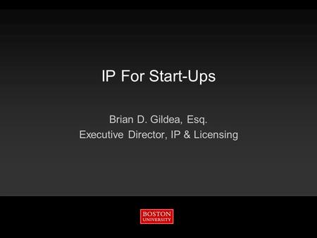 IP For Start-Ups Brian D. Gildea, Esq. Executive Director, IP & Licensing.