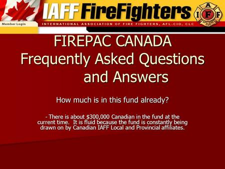 FIREPAC CANADA Frequently Asked Questions and Answers How much is in this fund already? - There is about $300,000 Canadian in the fund at the current time.