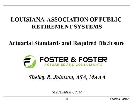 Foster & Foster 0 SEPTEMBER 7, 2014 LOUISIANA ASSOCIATION OF PUBLIC RETIREMENT SYSTEMS Actuarial Standards and Required Disclosure Shelley R. Johnson,