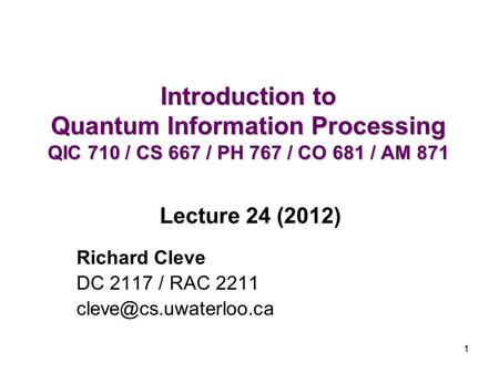 1 Introduction to Quantum Information Processing QIC 710 / CS 667 / PH 767 / CO 681 / AM 871 Richard Cleve DC 2117 / RAC 2211 Lecture.