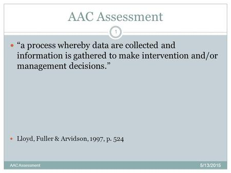 "AAC Assessment 5/13/2015 AAC Assessment 1 ""a process whereby data are collected and information is gathered to make intervention and/or management decisions."""