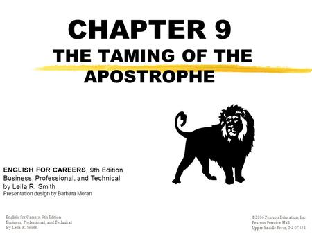 CHAPTER 9 THE TAMING OF THE APOSTROPHE ' English for Careers, 9th Edition Business, Professional, and Technical By Leila R. Smith ©2006 Pearson Education,