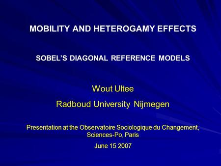 MOBILITY AND HETEROGAMY EFFECTS SOBEL'S DIAGONAL REFERENCE MODELS Wout Ultee Radboud University Nijmegen Presentation at the Observatoire Sociologique.