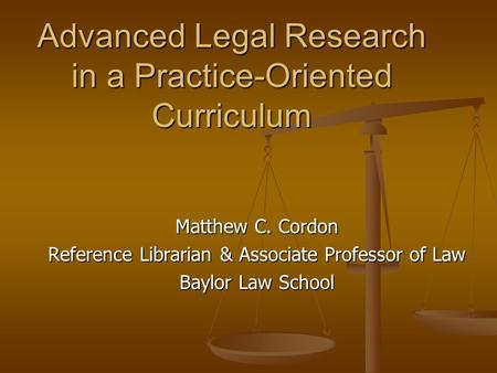 Advanced Legal Research in a Practice-Oriented Curriculum Matthew C. Cordon Reference Librarian & Associate Professor of Law Baylor Law School.
