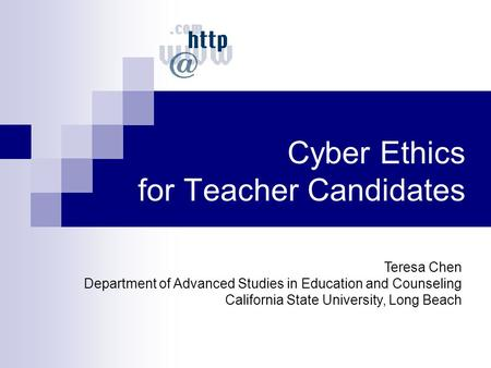Cyber Ethics for Teacher Candidates Teresa Chen Department of Advanced Studies in Education and Counseling California State University, Long Beach.