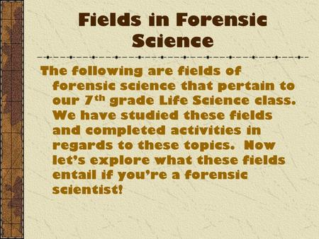 Fields in Forensic Science The following are fields of forensic science that pertain to our 7 th grade Life Science class. We have studied these fields.