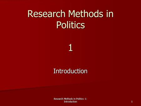 Research Methods in Politics: 1: Introduction 1 Research Methods in Politics 1 Introduction.