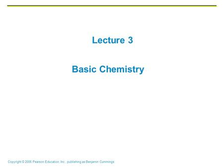 Copyright © 2006 Pearson Education, Inc., publishing as Benjamin Cummings Lecture 3 Basic Chemistry.