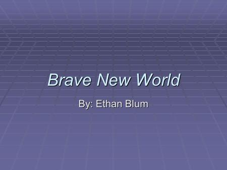 Brave New World By: Ethan Blum. Background information  Written by Aldous Huxley in 1932  Criticized early-mid 1900s society  Still pertain able to.