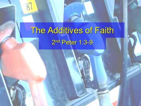 The Additives of Faith 2 nd Peter 1:3-9. 3 As His divine power has given to us all things that pertain to life and godliness, through the knowledge of.