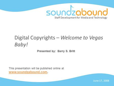 Staff Development for Media and Technology Digital Copyrights – Welcome to Vegas Baby! June 17, 2008 Presented by: Barry S. Britt This presentation will.