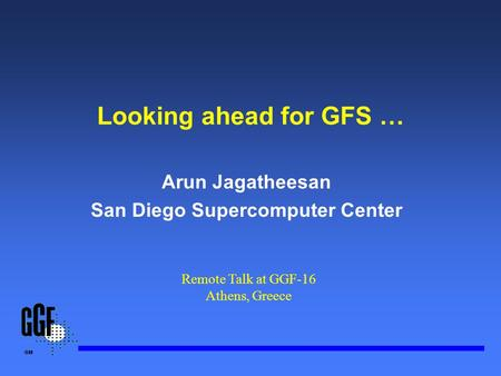 Looking ahead for GFS … Arun Jagatheesan San Diego Supercomputer Center Remote Talk at GGF-16 Athens, Greece.