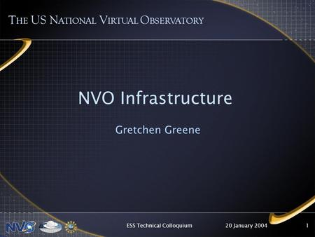20 January 2004ESS Technical Colloquium1 NVO Infrastructure Gretchen Greene T HE US N ATIONAL V IRTUAL O BSERVATORY.
