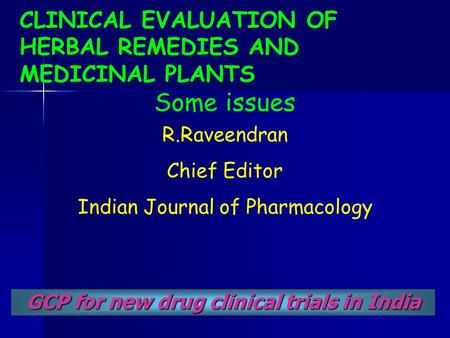 CLINICAL EVALUATION OF HERBAL REMEDIES AND MEDICINAL PLANTS Some issues GCP for new drug clinical trials in India R.Raveendran Chief Editor Indian Journal.