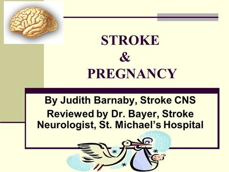STROKE & PREGNANCY By Judith Barnaby, Stroke CNS Reviewed by Dr. Bayer, Stroke Neurologist, St. Michael's Hospital.