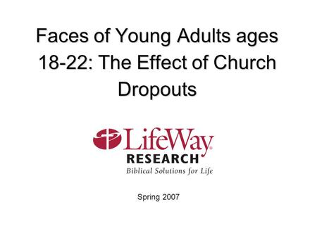 Faces of Young Adults ages 18-22: The Effect of Church Dropouts Spring 2007.