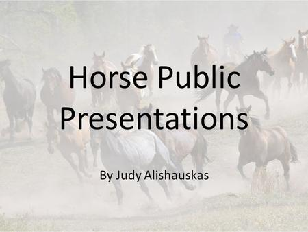 Horse Public Presentations By Judy Alishauskas. Choosing a topic Must be horse related Something that confuses you Something that interests you What color.