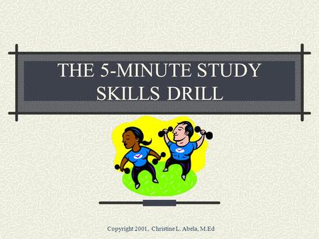 Copyright 2001, Christine L. Abela, M.Ed THE 5-MINUTE STUDY SKILLS DRILL.