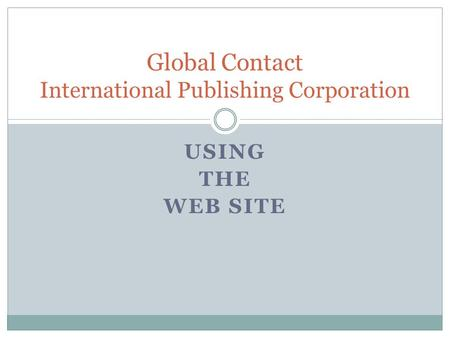 USING THE WEB SITE Global Contact International Publishing Corporation.