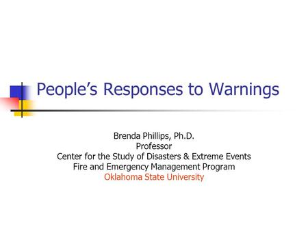 People's Responses to Warnings Brenda Phillips, Ph.D. Professor Center for the Study of Disasters & Extreme Events Fire and Emergency Management Program.