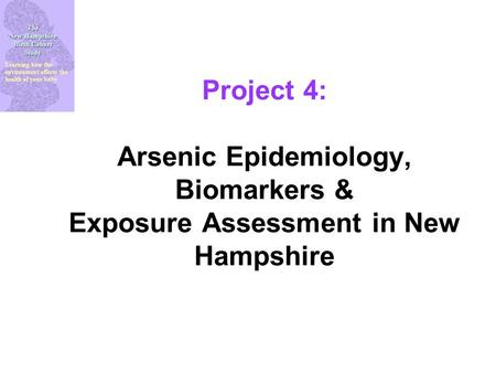 The New Hampshire Birth Cohort Study Learning how the environment affects the health of your baby Project 4: Arsenic Epidemiology, Biomarkers & Exposure.