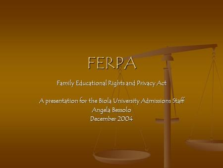 FERPA Family Educational Rights and Privacy Act A presentation for the Biola University Admissions Staff Angela Bessolo December 2004.