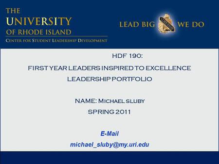 HDF 190: FIRST YEAR LEADERS INSPIRED TO EXCELLENCE LEADERSHIP PORTFOLIO NAME: Michael sluby SPRING 2011