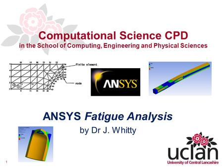 1 Computational Science CPD in the School of Computing, Engineering and Physical Sciences ANSYS Fatigue Analysis by Dr J. Whitty.