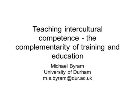 Teaching intercultural competence - the complementarity of training and education Michael Byram University of Durham