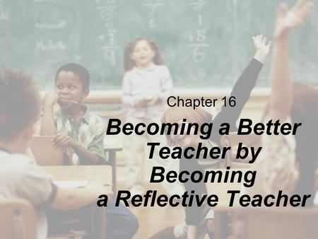 Chapter 16 Becoming a Better Teacher by Becoming a Reflective Teacher.
