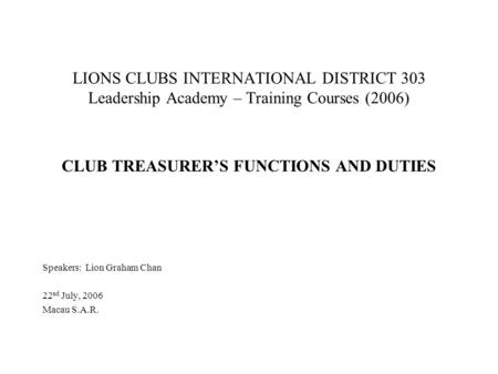 LIONS CLUBS INTERNATIONAL DISTRICT 303 Leadership Academy – Training Courses (2006) CLUB TREASURER'S FUNCTIONS AND DUTIES Speakers: Lion Graham Chan 22.