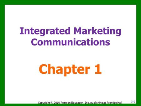 Integrated Marketing Communications Chapter 1 1-1 Copyright © 2010 Pearson Education, Inc. publishing as Prentice Hall.