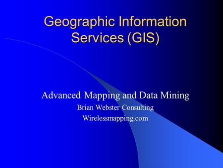 Geographic Information Services (GIS) Advanced Mapping and Data Mining Brian Webster Consulting Wirelessmapping.com.