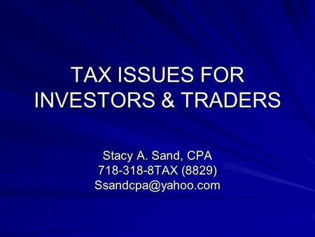 TAX ISSUES FOR INVESTORS & TRADERS Stacy A. Sand, CPA 718-318-8TAX (8829)