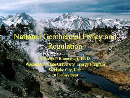 National Geothermal Policy and Regulation R. Gordon Bloomquist, Ph.D. Washington State University Energy Program Salt Lake City, Utah 20 January 2004.